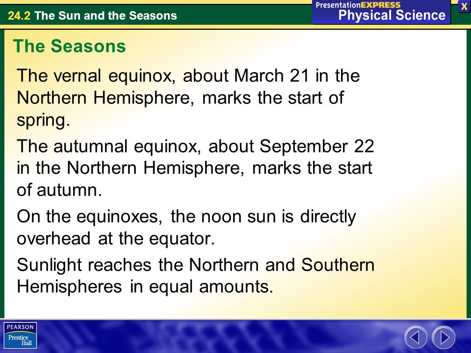 The Seasons The vernal equinox, about March 21 in the Northern Hemisphere, marks the start of spring.