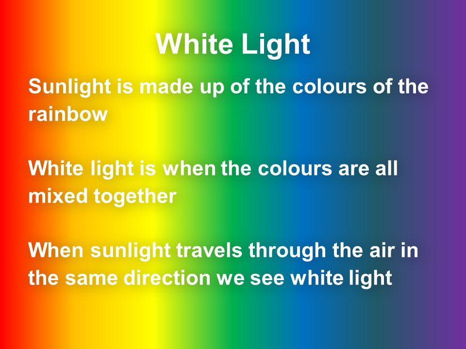 White Light Sunlight is made up of the colours of the rainbow