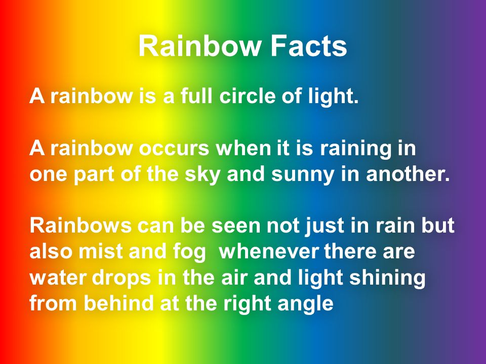 Rainbow Facts A rainbow is a full circle of light.