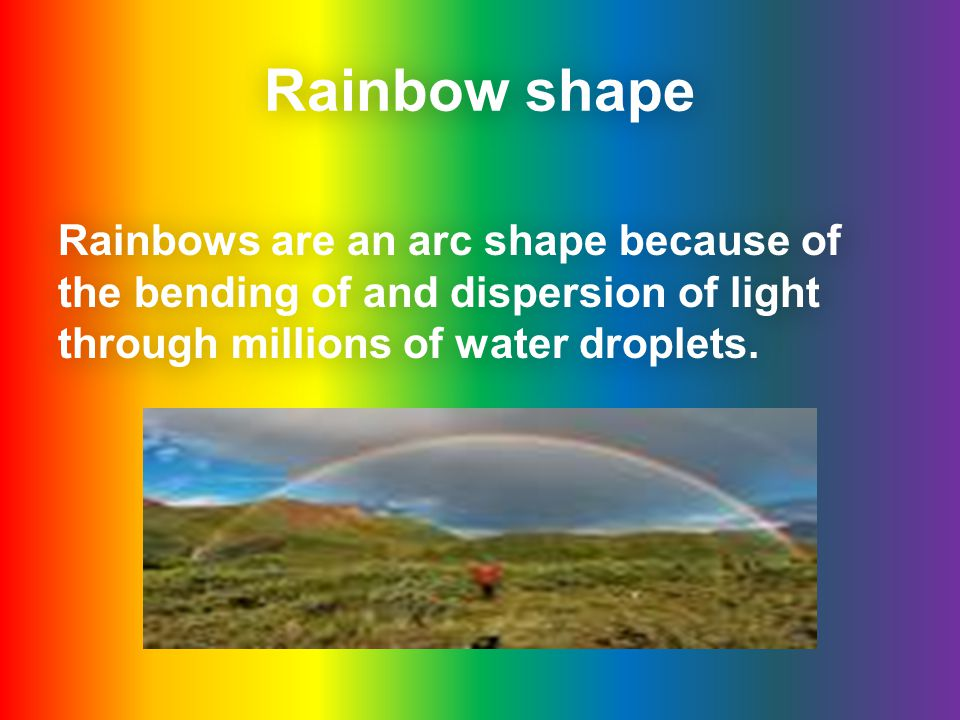 Rainbow shape Rainbows are an arc shape because of