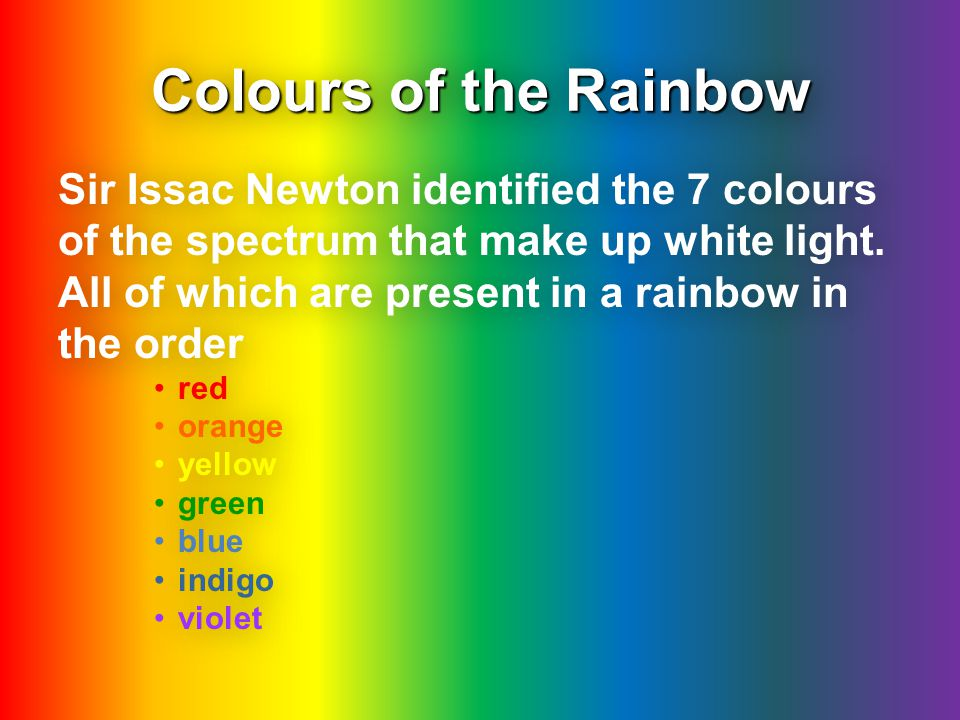 Colours of the Rainbow Sir Issac Newton identified the 7 colours