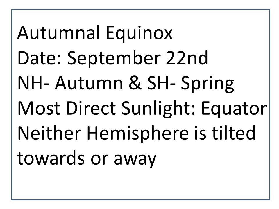 Autumnal Equinox Date: September 22nd. NH- Autumn & SH- Spring.