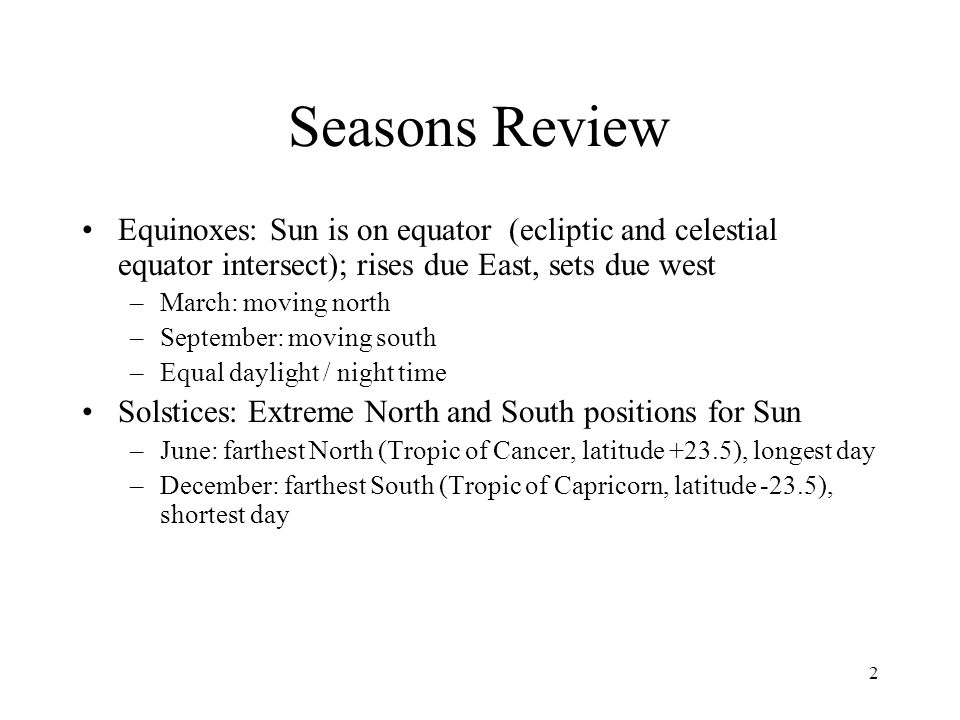 Seasons Review Equinoxes: Sun is on equator (ecliptic and celestial equator intersect); rises due East, sets due west.