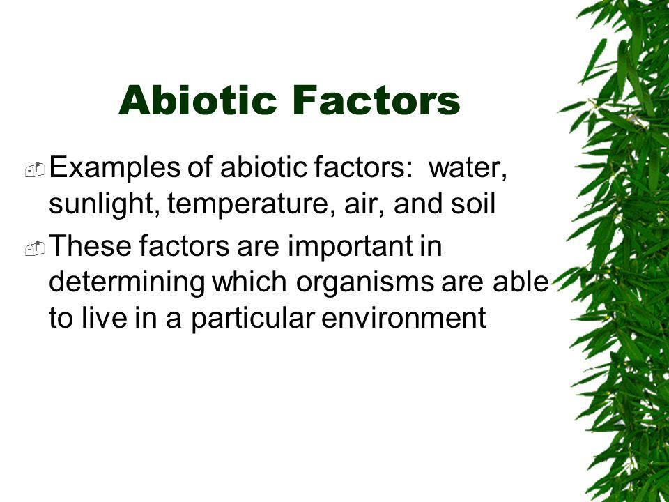 Abiotic Factors Examples of abiotic factors: water, sunlight, temperature, air, and soil.
