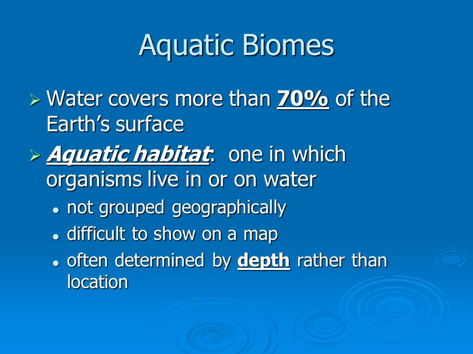 Aquatic Biomes Water covers more than 70% of the Earth's surface