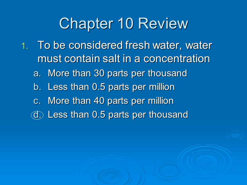Chapter 10 Review To be considered fresh water, water must contain salt in a concentration. More than 30 parts per thousand.