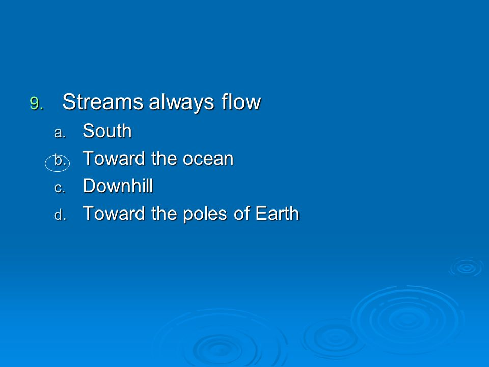 Streams always flow South Toward the ocean Downhill