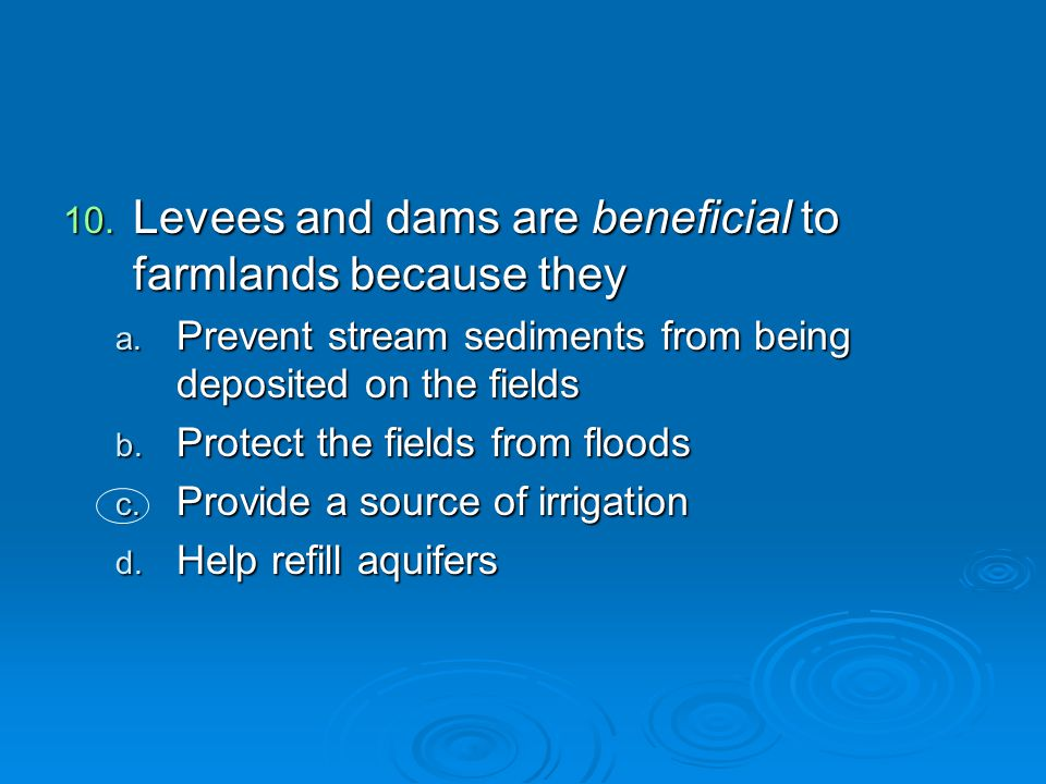 Levees and dams are beneficial to farmlands because they