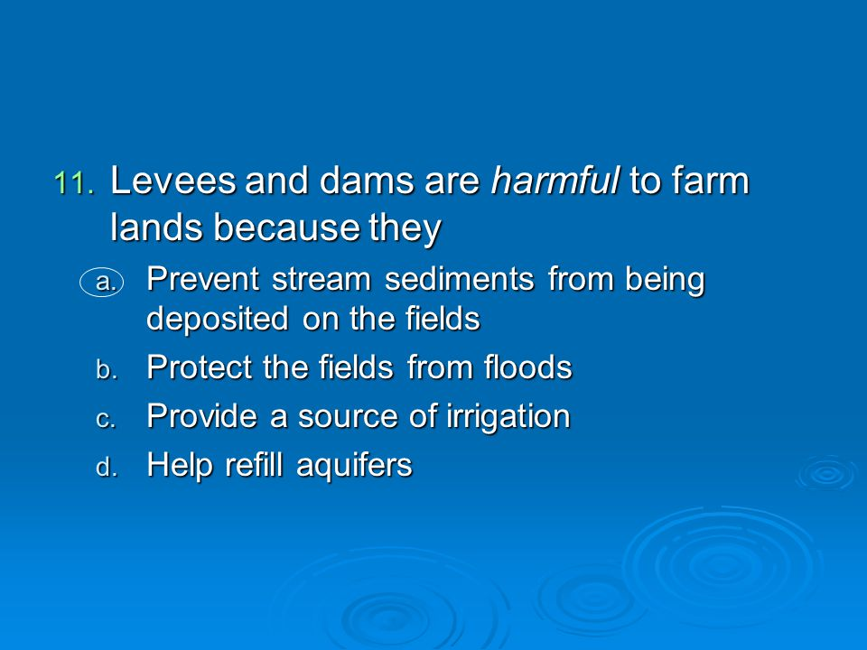 Levees and dams are harmful to farm lands because they