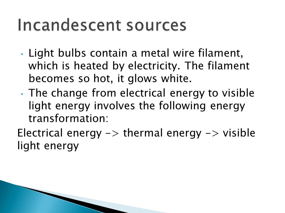 Incandescent sources Light bulbs contain a metal wire filament, which is heated by electricity. The filament becomes so hot, it glows white.