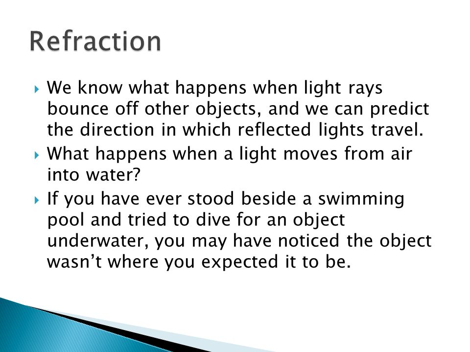 Refraction We know what happens when light rays bounce off other objects, and we can predict the direction in which reflected lights travel.