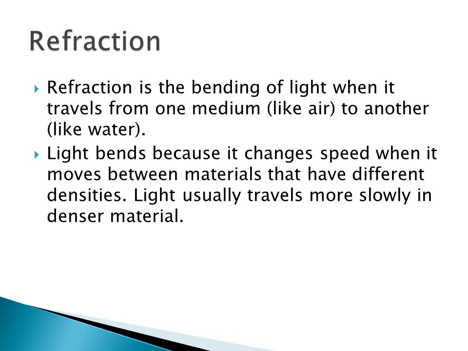 Refraction Refraction is the bending of light when it travels from one medium (like air) to another (like water).
