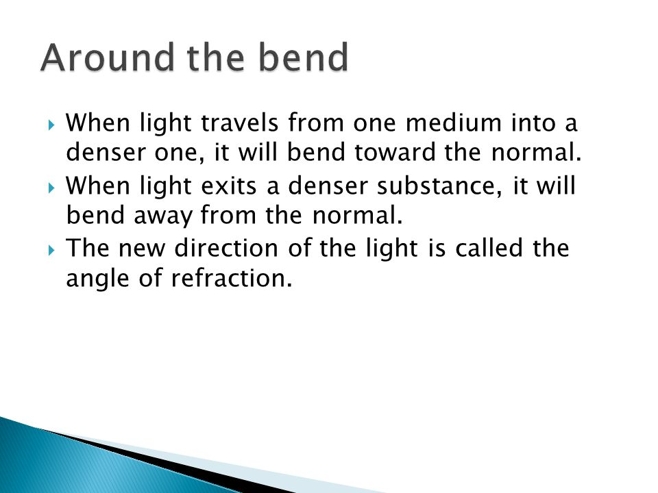 Around the bend When light travels from one medium into a denser one, it will bend toward the normal.