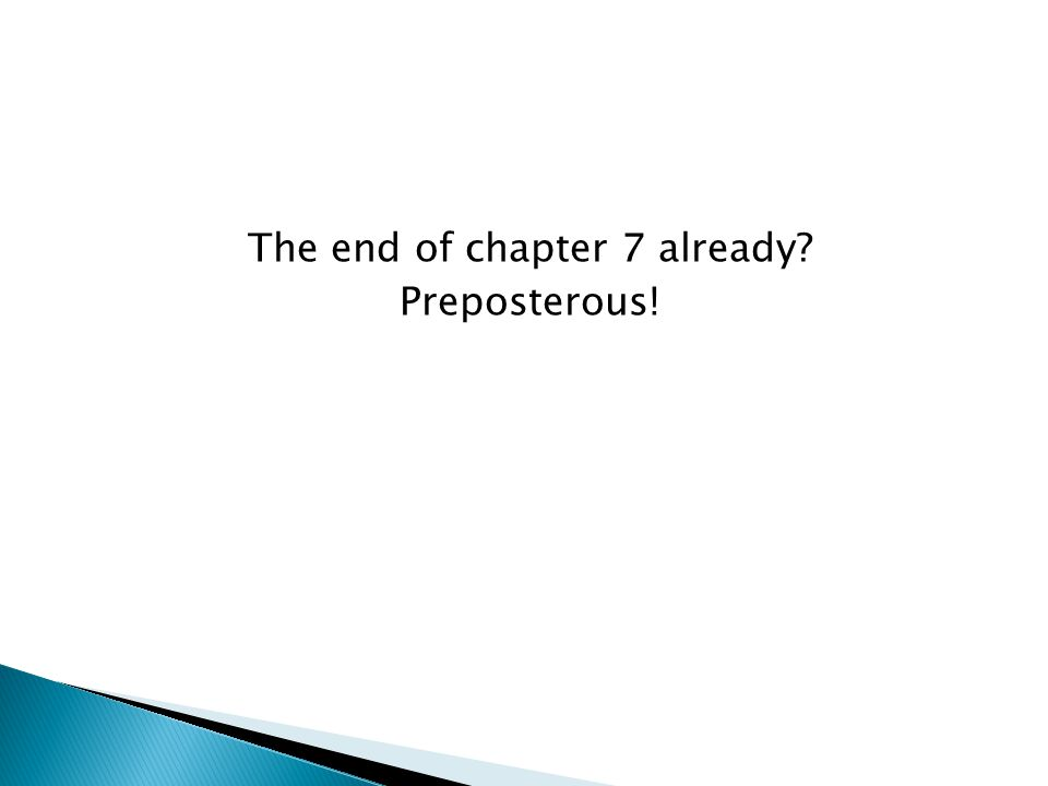 The end of chapter 7 already Preposterous!