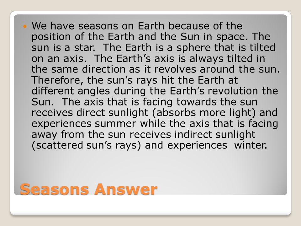 We have seasons on Earth because of the position of the Earth and the Sun in space. The sun is a star. The Earth is a sphere that is tilted on an axis. The Earth's axis is always tilted in the same direction as it revolves around the sun. Therefore, the sun's rays hit the Earth at different angles during the Earth's revolution the Sun. The axis that is facing towards the sun receives direct sunlight (absorbs more light) and experiences summer while the axis that is facing away from the sun receives indirect sunlight (scattered sun's rays) and experiences winter.