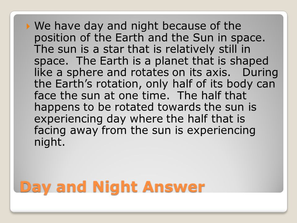 We have day and night because of the position of the Earth and the Sun in space. The sun is a star that is relatively still in space. The Earth is a planet that is shaped like a sphere and rotates on its axis. During the Earth's rotation, only half of its body can face the sun at one time. The half that happens to be rotated towards the sun is experiencing day where the half that is facing away from the sun is experiencing night.