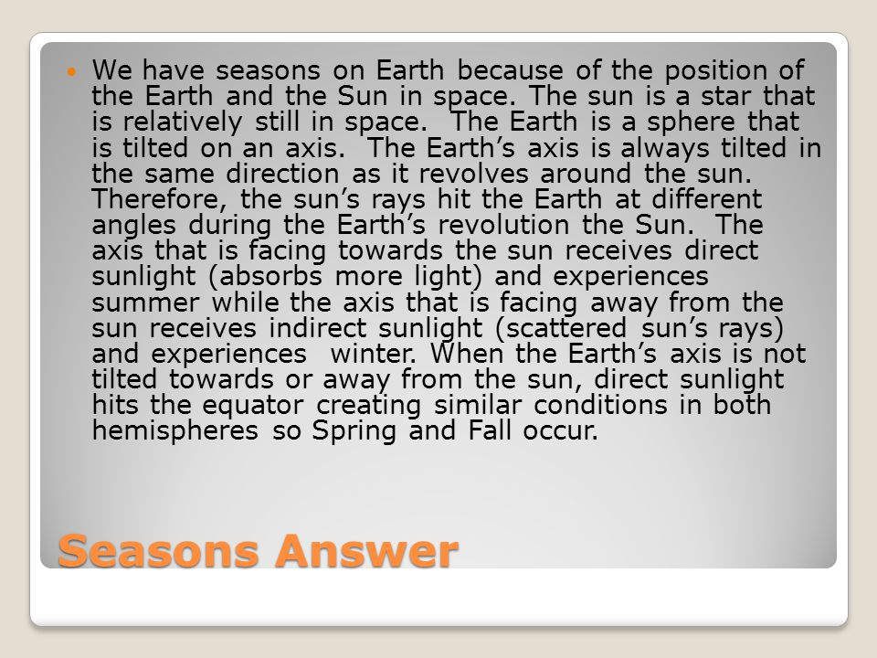 We have seasons on Earth because of the position of the Earth and the Sun in space. The sun is a star that is relatively still in space. The Earth is a sphere that is tilted on an axis. The Earth's axis is always tilted in the same direction as it revolves around the sun. Therefore, the sun's rays hit the Earth at different angles during the Earth's revolution the Sun. The axis that is facing towards the sun receives direct sunlight (absorbs more light) and experiences summer while the axis that is facing away from the sun receives indirect sunlight (scattered sun's rays) and experiences winter. When the Earth's axis is not tilted towards or away from the sun, direct sunlight hits the equator creating similar conditions in both hemispheres so Spring and Fall occur.