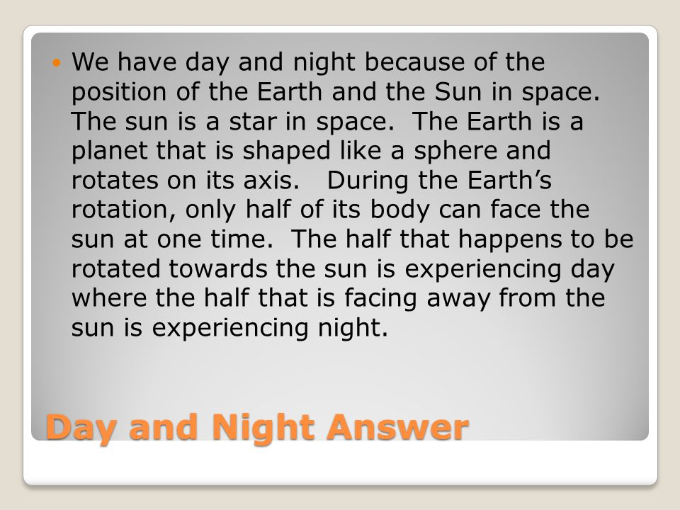We have day and night because of the position of the Earth and the Sun in space. The sun is a star in space. The Earth is a planet that is shaped like a sphere and rotates on its axis. During the Earth's rotation, only half of its body can face the sun at one time. The half that happens to be rotated towards the sun is experiencing day where the half that is facing away from the sun is experiencing night.