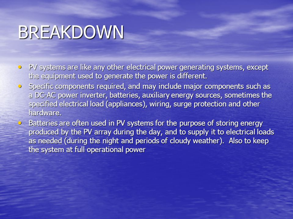 BREAKDOWN PV systems are like any other electrical power generating systems, except the equipment used to generate the power is different.
