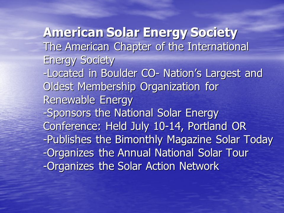 American Solar Energy Society The American Chapter of the International Energy Society -Located in Boulder CO- Nation's Largest and Oldest Membership Organization for Renewable Energy -Sponsors the National Solar Energy Conference: Held July 10-14, Portland OR -Publishes the Bimonthly Magazine Solar Today -Organizes the Annual National Solar Tour -Organizes the Solar Action Network
