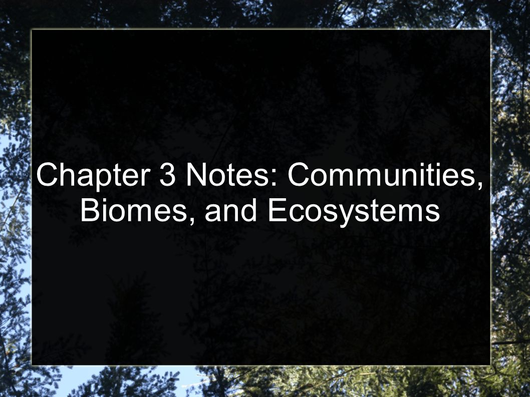 Chapter 3 Notes: Communities, Biomes, and Ecosystems
