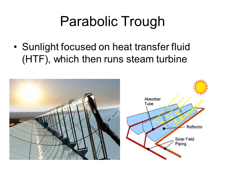 Parabolic Trough Sunlight focused on heat transfer fluid (HTF), which then runs steam turbine.