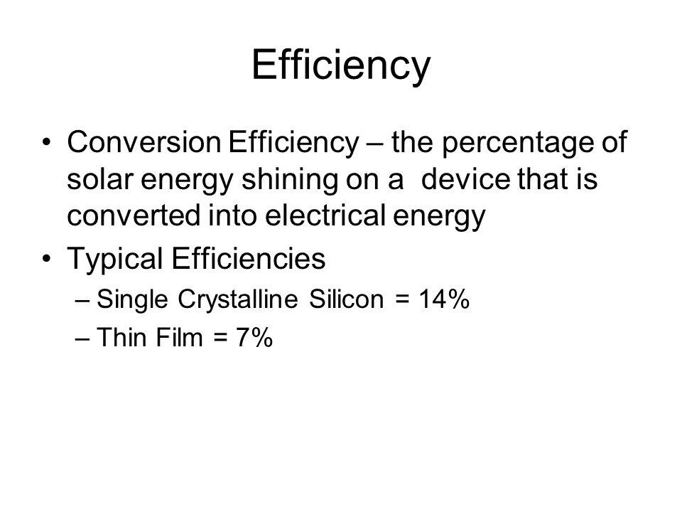Efficiency Conversion Efficiency – the percentage of solar energy shining on a device that is converted into electrical energy.