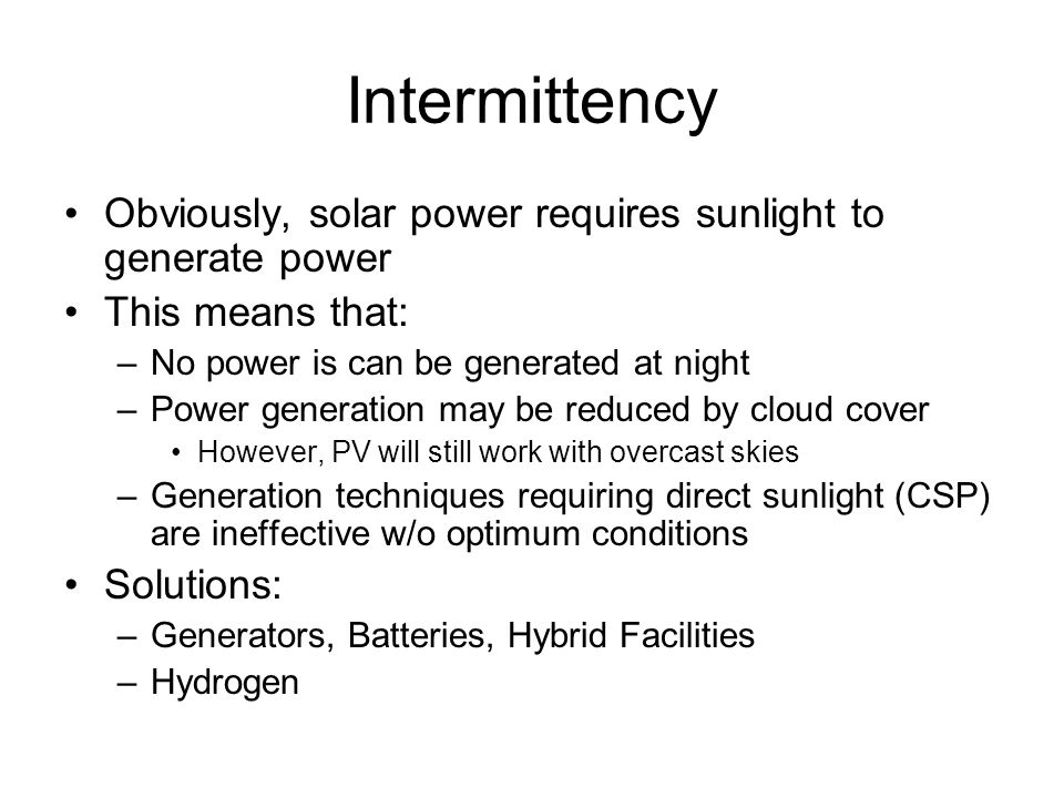 Intermittency Obviously, solar power requires sunlight to generate power. This means that: No power is can be generated at night.