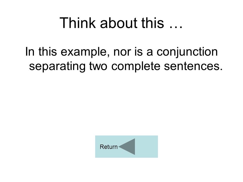 Think about this … In this example, nor is a conjunction separating two complete sentences. Return