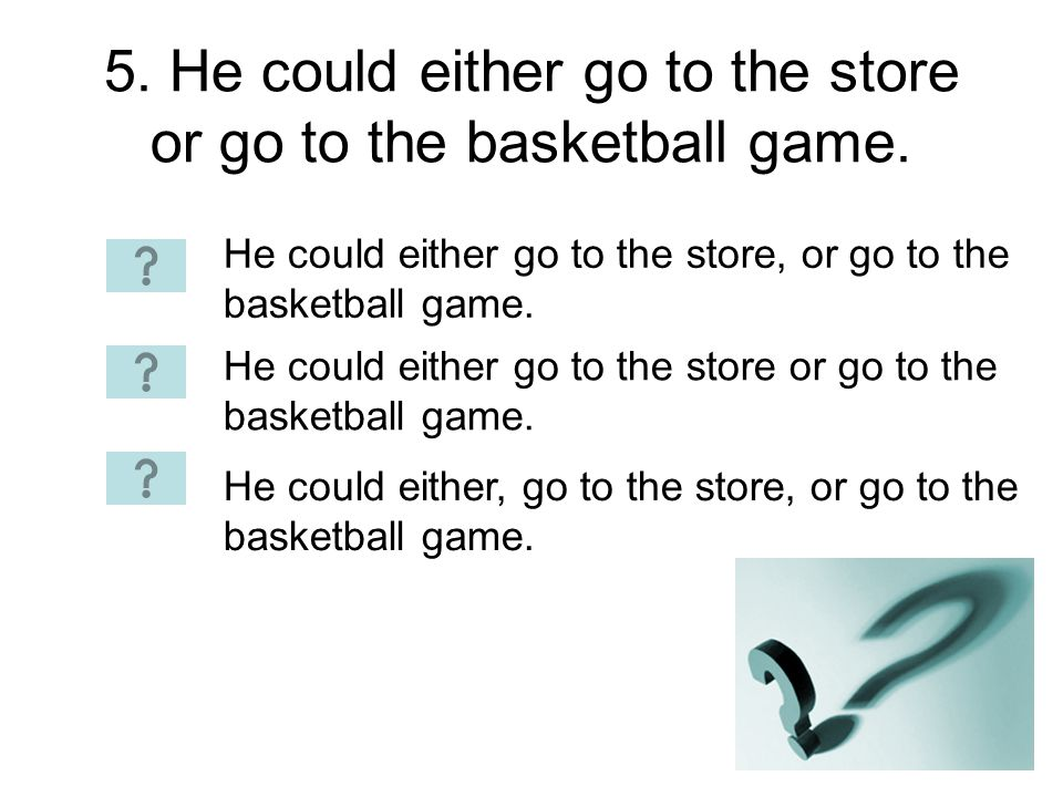 5. He could either go to the store or go to the basketball game.
