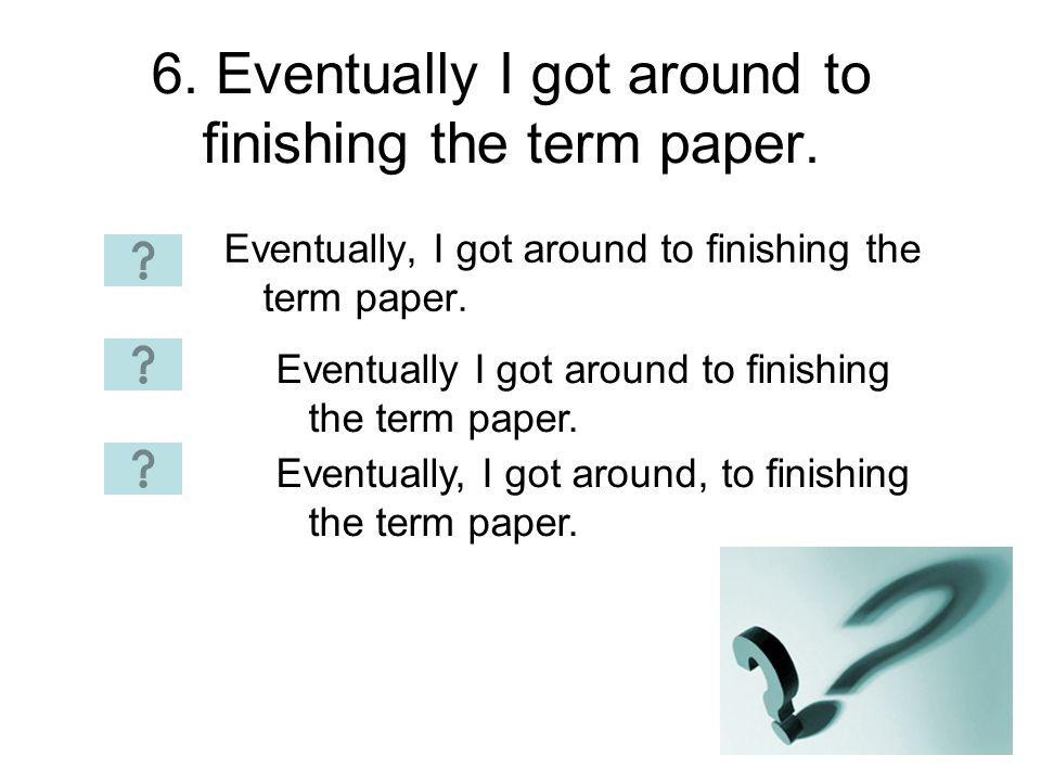 6. Eventually I got around to finishing the term paper.