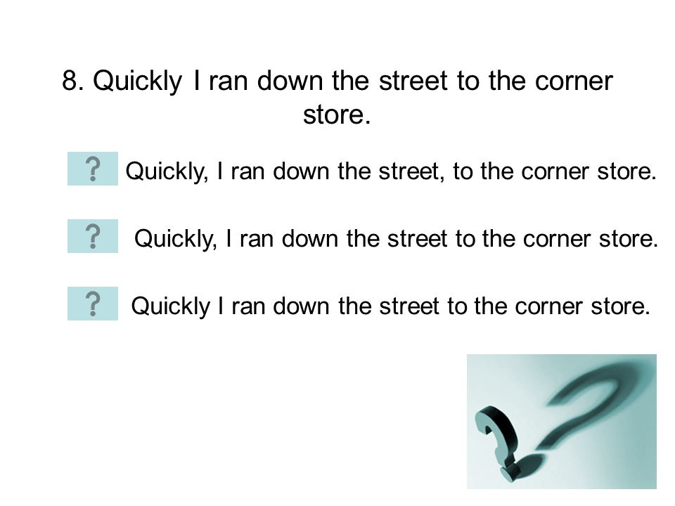 8. Quickly I ran down the street to the corner store.