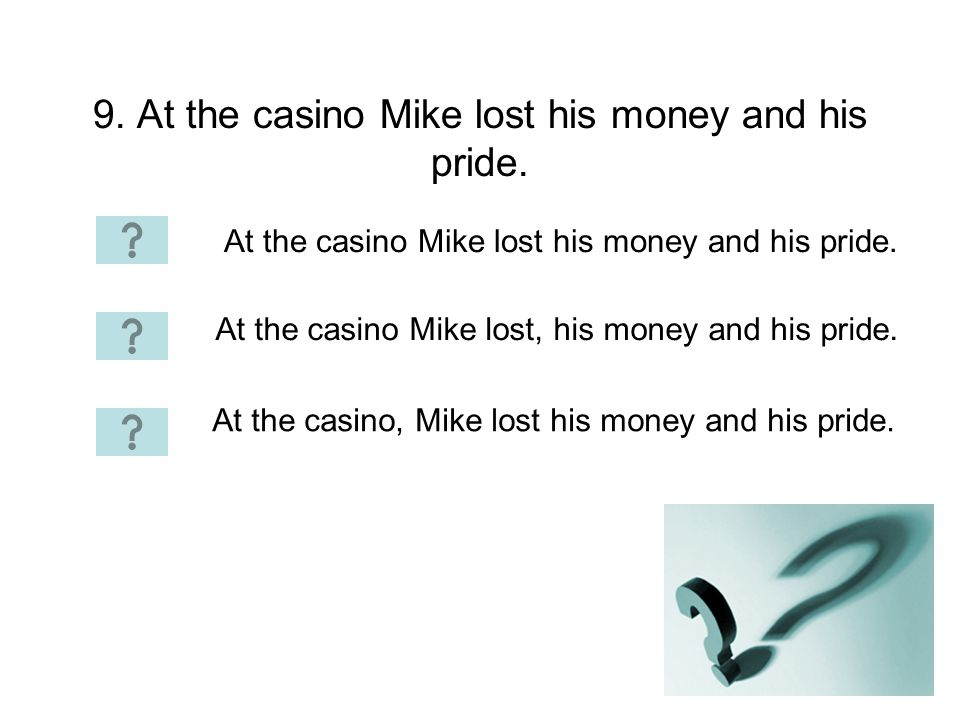 9. At the casino Mike lost his money and his pride.