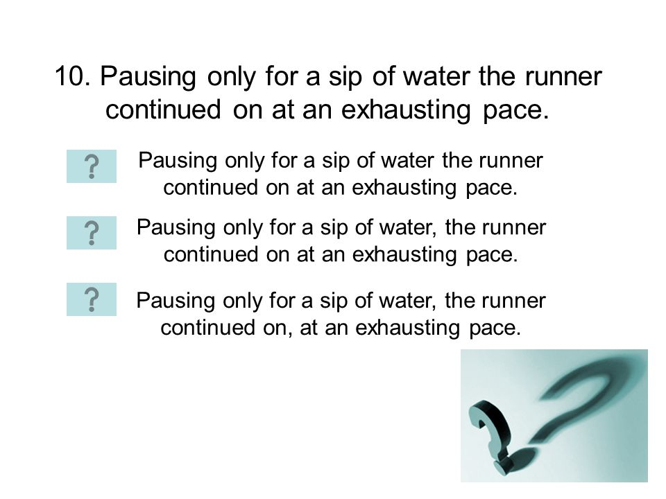 10. Pausing only for a sip of water the runner continued on at an exhausting pace.