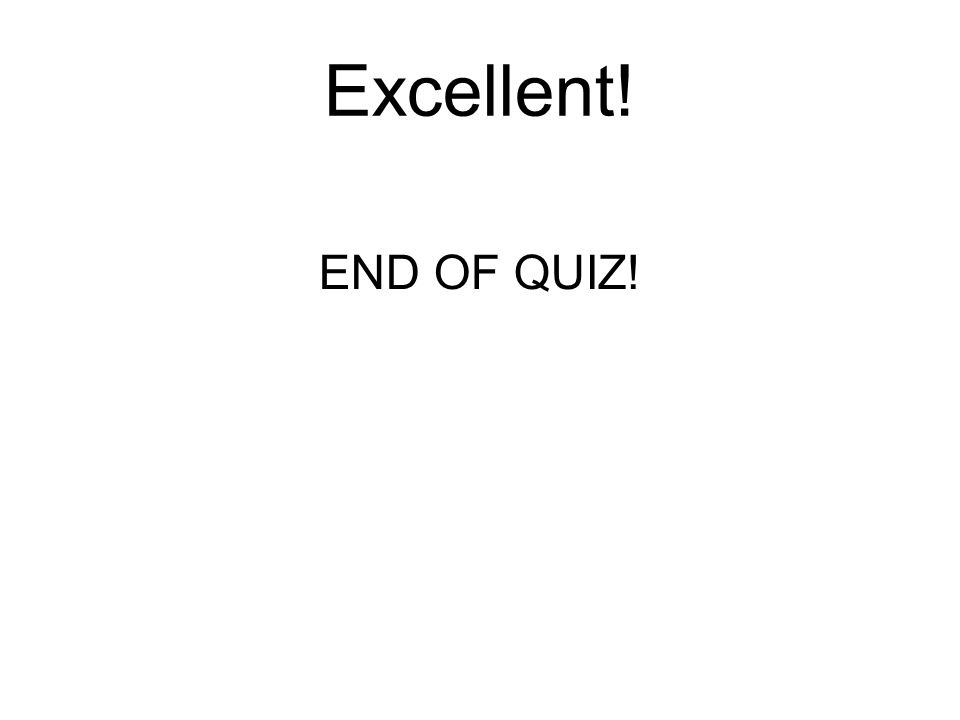 Excellent! END OF QUIZ!