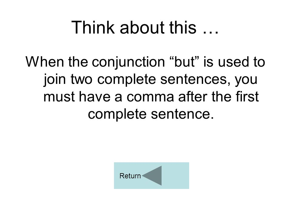 Think about this … When the conjunction but is used to join two complete sentences, you must have a comma after the first complete sentence.