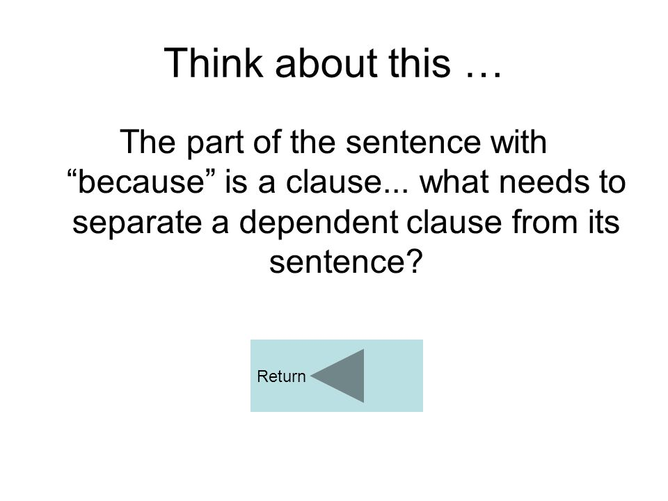 Think about this … The part of the sentence with because is a clause... what needs to separate a dependent clause from its sentence