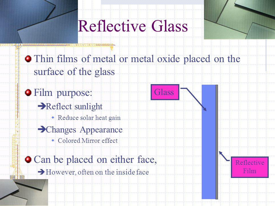 Reflective Glass Thin films of metal or metal oxide placed on the surface of the glass. Film purpose: