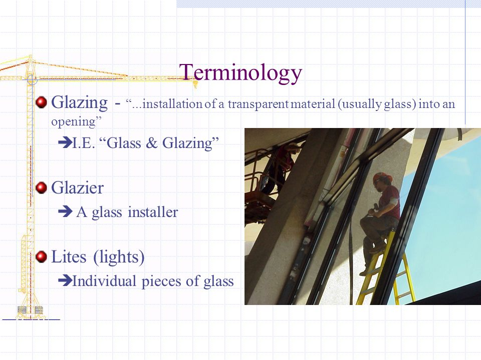 Terminology Glazing - ...installation of a transparent material (usually glass) into an opening I.E. Glass & Glazing