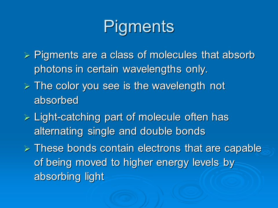 Pigments Pigments are a class of molecules that absorb photons in certain wavelengths only. The color you see is the wavelength not absorbed.