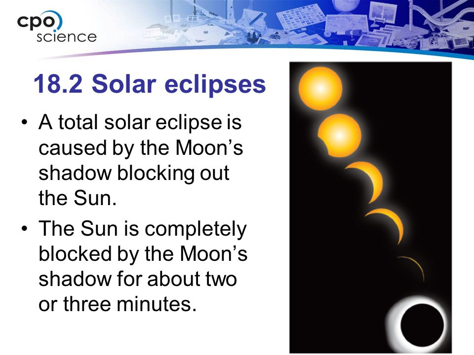 18.2 Solar eclipses A total solar eclipse is caused by the Moon's shadow blocking out the Sun.