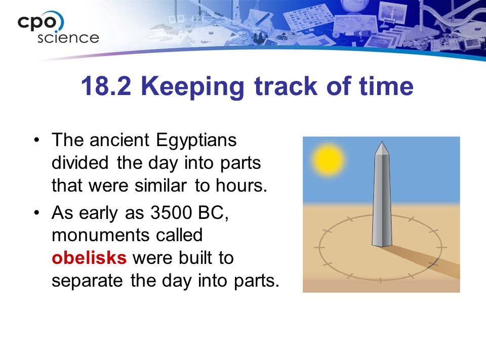 18.2 Keeping track of time The ancient Egyptians divided the day into parts that were similar to hours.