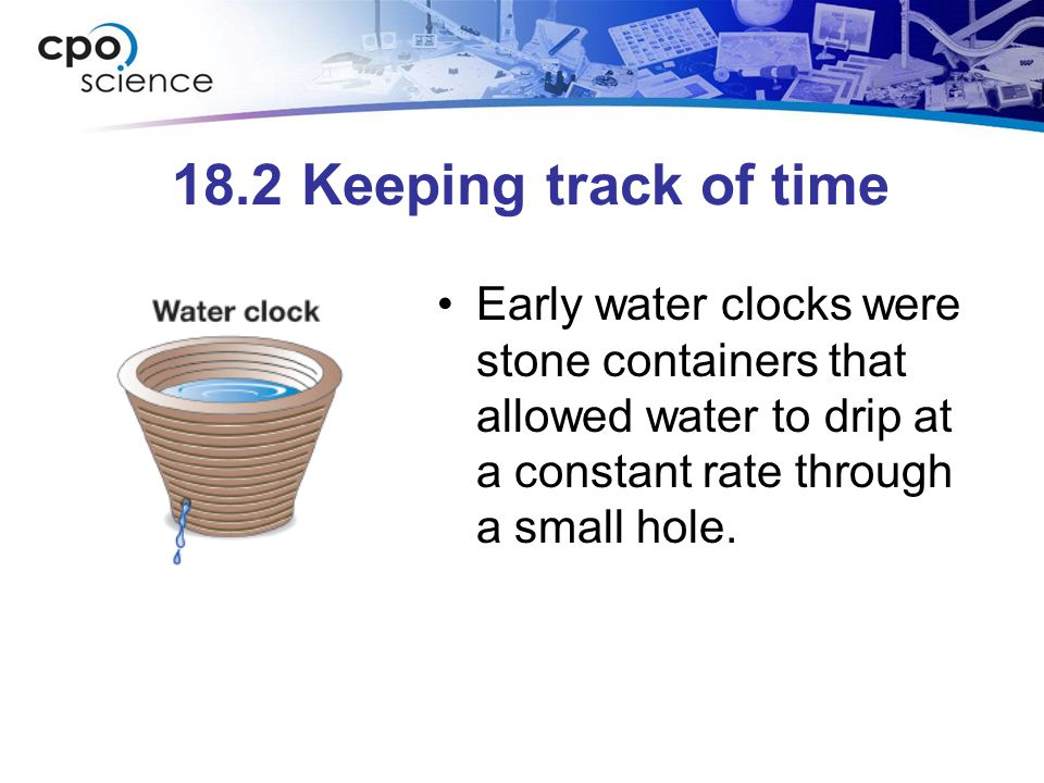 18.2 Keeping track of time Early water clocks were stone containers that allowed water to drip at a constant rate through a small hole.
