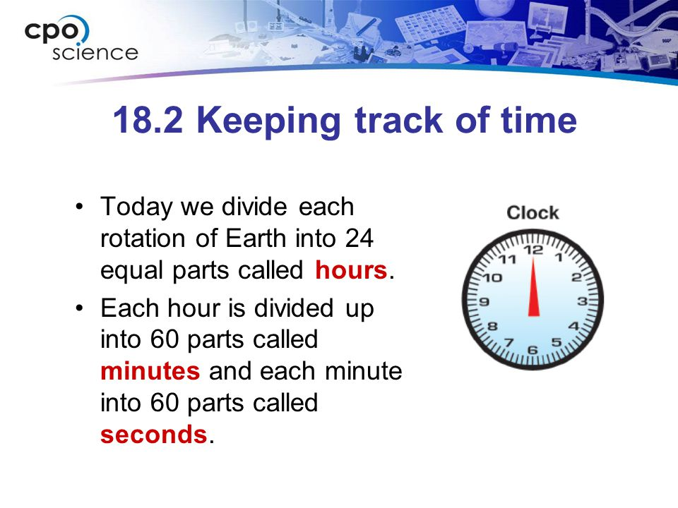 18.2 Keeping track of time Today we divide each rotation of Earth into 24 equal parts called hours.
