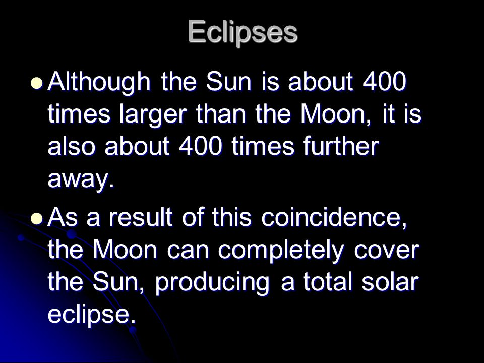 Eclipses Although the Sun is about 400 times larger than the Moon, it is also about 400 times further away.