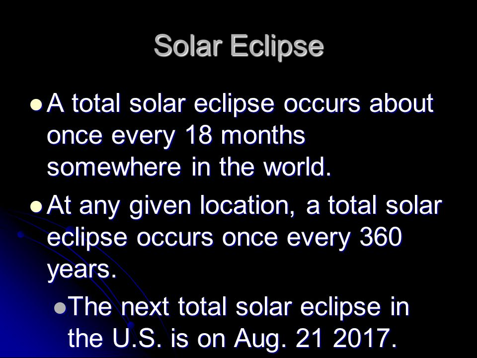 Solar Eclipse A total solar eclipse occurs about once every 18 months somewhere in the world.