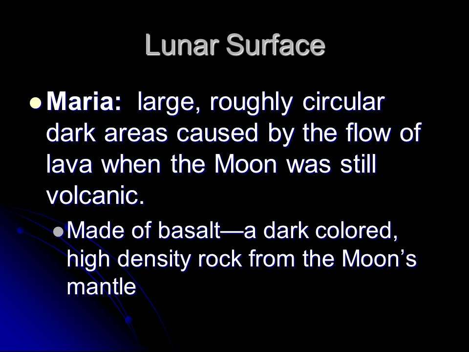 Lunar Surface Maria: large, roughly circular dark areas caused by the flow of lava when the Moon was still volcanic.