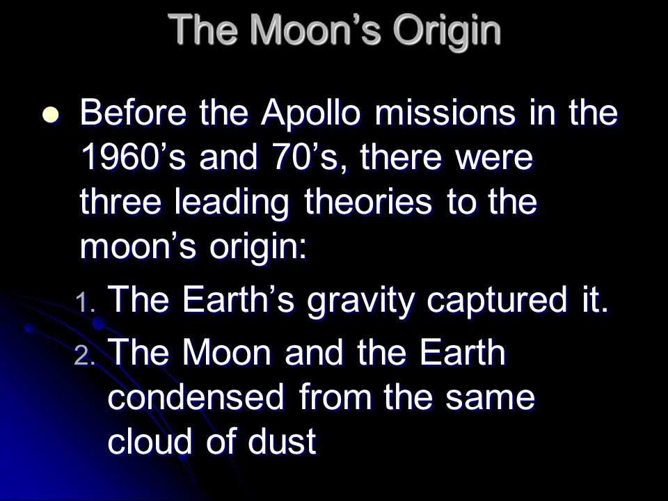 The Moon's Origin Before the Apollo missions in the 1960's and 70's, there were three leading theories to the moon's origin: