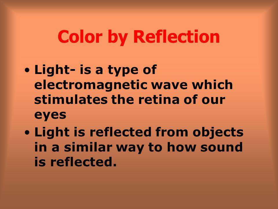 Color by Reflection Light- is a type of electromagnetic wave which stimulates the retina of our eyes.