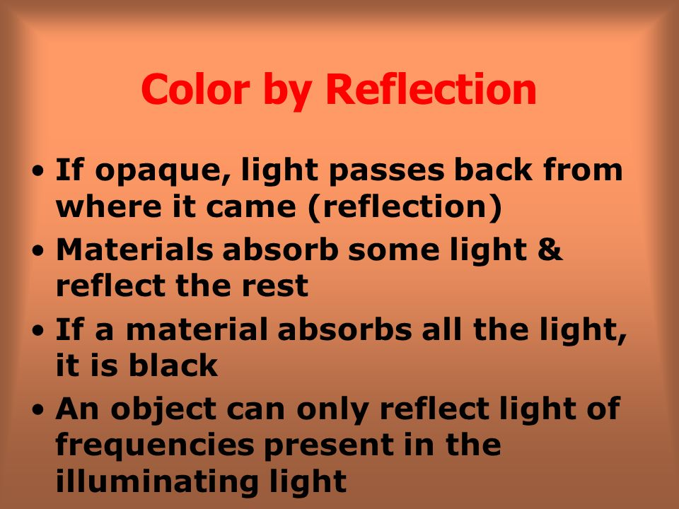 Color by Reflection If opaque, light passes back from where it came (reflection) Materials absorb some light & reflect the rest.